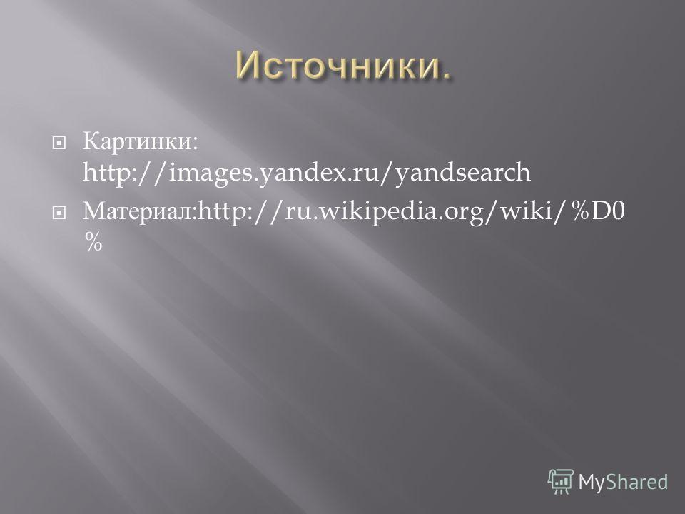 Картинки : http://images.yandex.ru/yandsearch Материал :http://ru.wikipedia.org/wiki/%D0 %