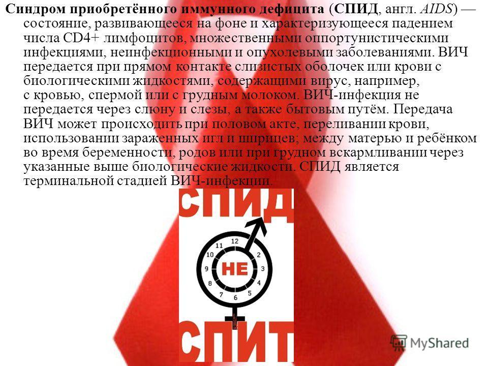 Синдром приобретённого иммунного дефицита (СПИД, англ. AIDS) состояние, развивающееся на фоне и характеризующееся падением числа CD4+ лимфоцитов, множественными оппортунистическими инфекциями, неинфекционными и опухолевыми заболеваниями. ВИЧ передает