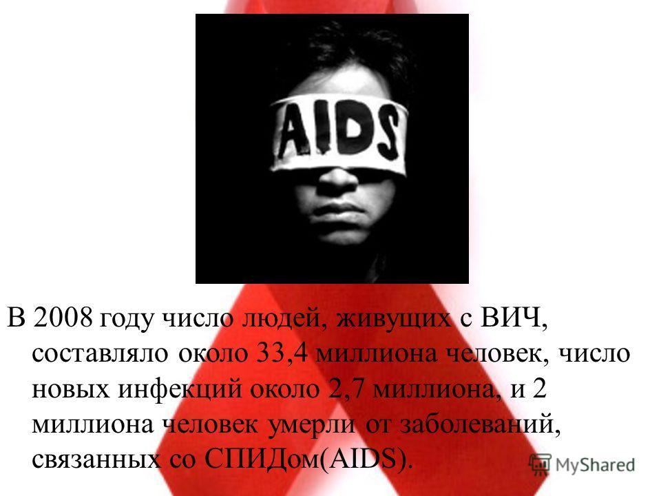 В 2008 году число людей, живущих с ВИЧ, составляло около 33,4 миллиона человек, число новых инфекций около 2,7 миллиона, и 2 миллиона человек умерли от заболеваний, связанных со СПИДом(AIDS).