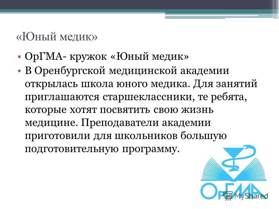 «Юный медик» ОрГМА- кружок «Юный медик» В Оренбургской медицинской академии открылась школа юного медика. Для занятий приглашаются старшеклассники, те ребята, которые хотят посвятить свою жизнь медицине. Преподаватели академии приготовили для школьни