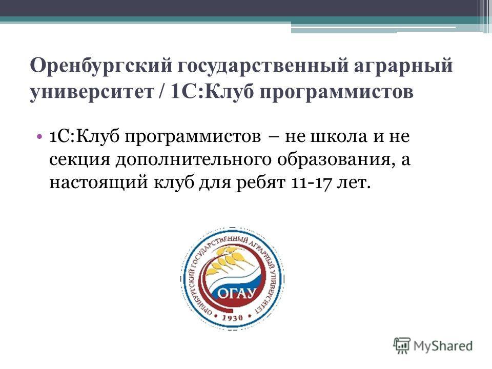 Оренбургский государственный аграрный университет / 1С:Клуб программистов 1С:Клуб программистов – не школа и не секция дополнительного образования, а настоящий клуб для ребят 11-17 лет.