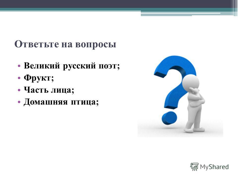 Ответьте на вопросы Великий русский поэт; Фрукт; Часть лица; Домашняя птица;