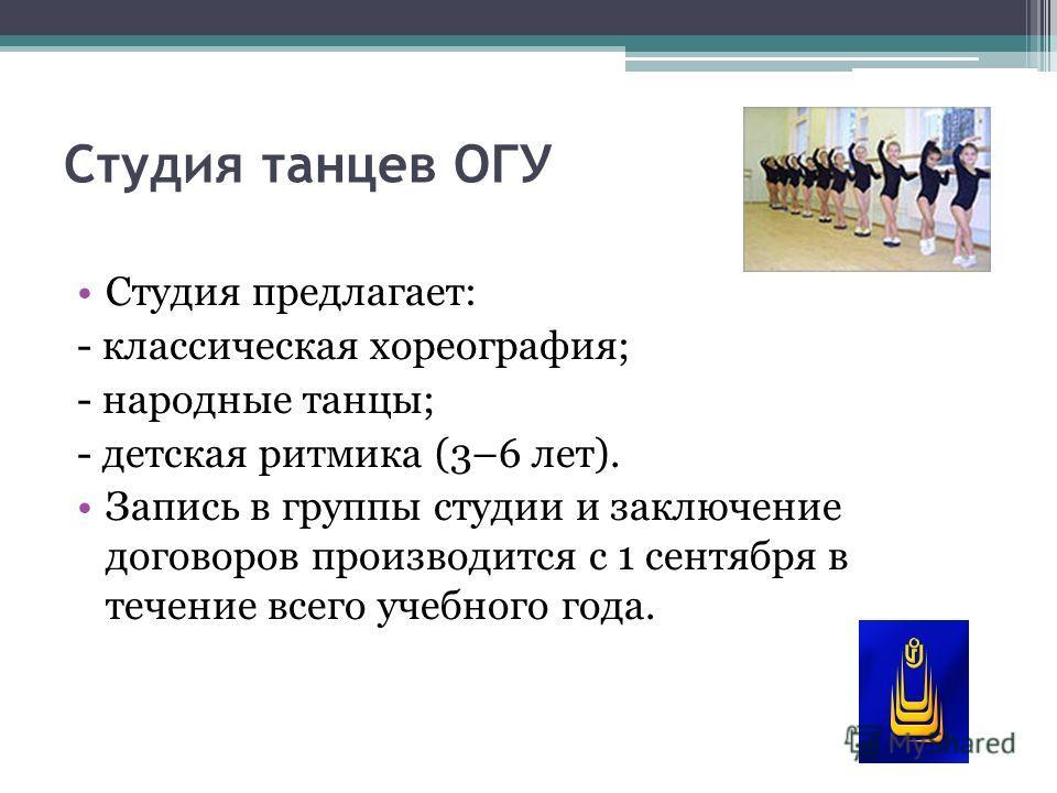 Студия танцев ОГУ Студия предлагает: - классическая хореография; - народные танцы; - детская ритмика (3–6 лет). Запись в группы студии и заключение договоров производится с 1 сентября в течение всего учебного года.