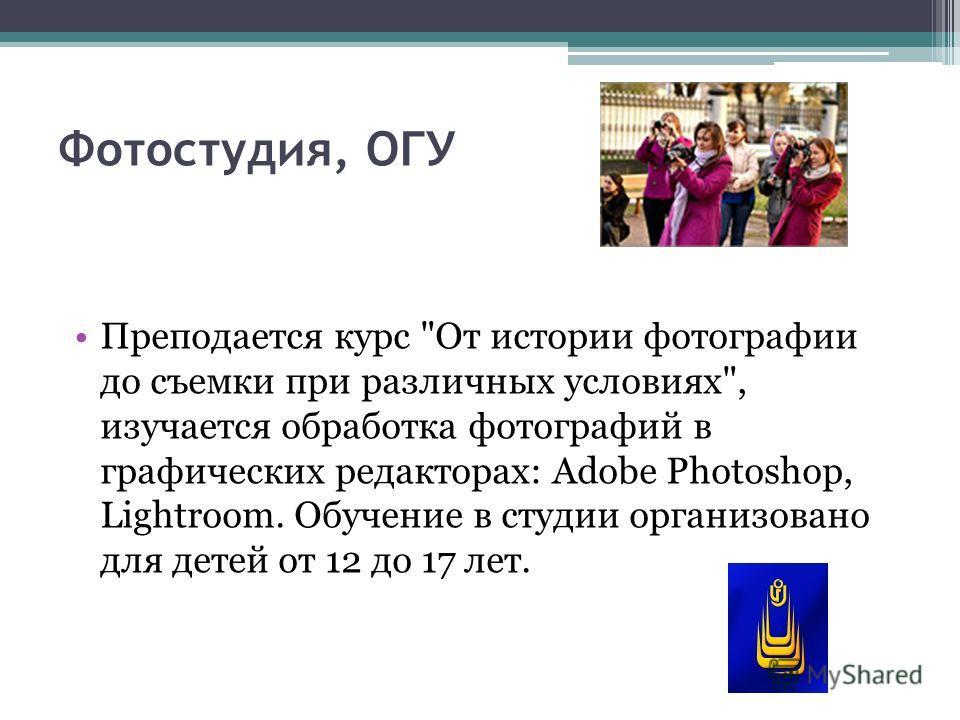 Фотостудия, ОГУ Преподается курс От истории фотографии до съемки при различных условиях, изучается обработка фотографий в графических редакторах: Adobe Photoshop, Lightroom. Обучение в студии организовано для детей от 12 до 17 лет.