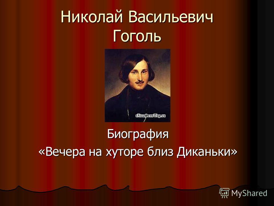 Николай Васильевич Гоголь Биография «Вечера на хуторе близ Диканьки»