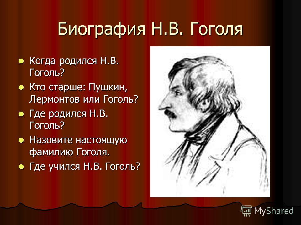 Биография Н.В. Гоголя Когда родился Н.В. Гоголь? Когда родился Н.В. Гоголь? Кто старше: Пушкин, Лермонтов или Гоголь? Кто старше: Пушкин, Лермонтов или Гоголь? Где родился Н.В. Гоголь? Где родился Н.В. Гоголь? Назовите настоящую фамилию Гоголя. Назов