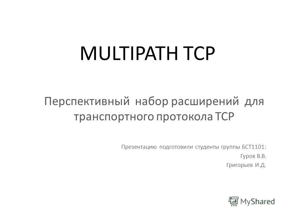 MULTIPATH TCP Перспективный набор расширений для транспортного протокола TCP Презентацию подготовили студенты группы БСТ1101: Гуров В.В. Григорьев И.Д.