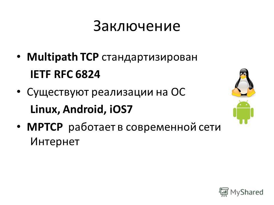 Заключение Multipath TCP стандартизирован IETF RFC 6824 Существуют реализации на ОС Linux, Android, iOS7 MPTCP работает в современной сети Интернет
