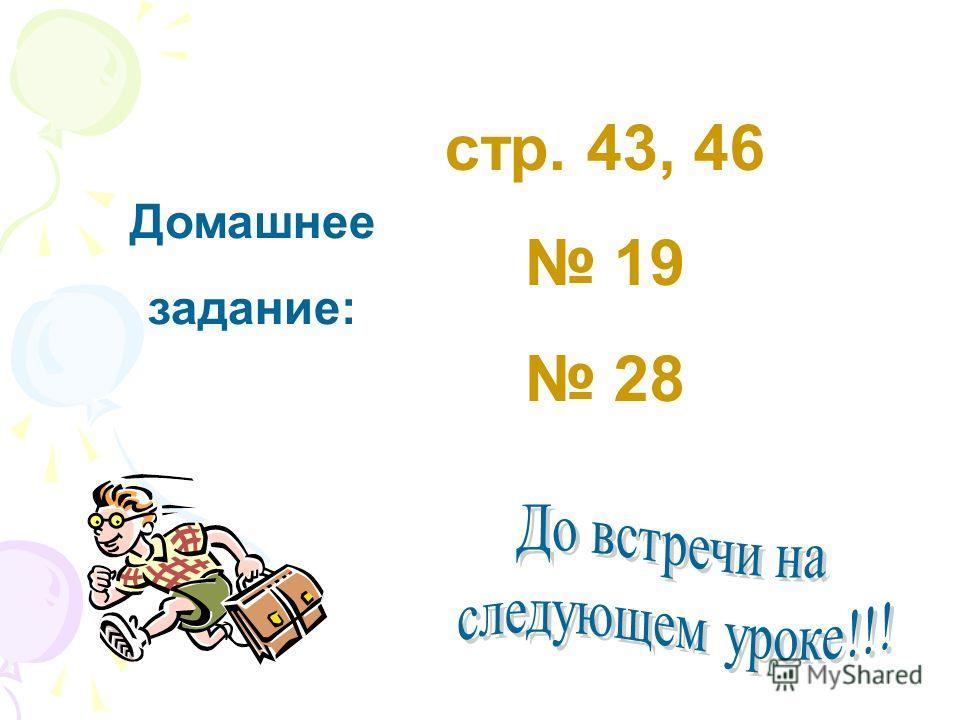 Домашнее задание: стр. 43, 46 19 28