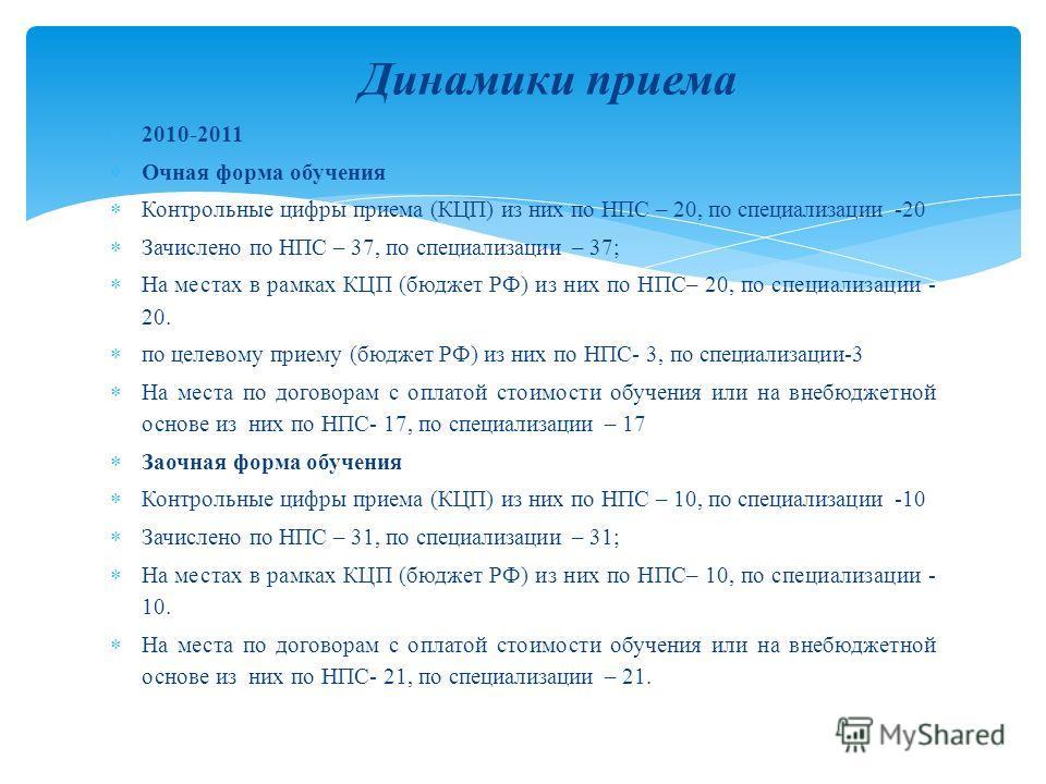 2010-2011 Очная форма обучения Контрольные цифры приема (КЦП) из них по НПС – 20, по специализации -20 Зачислено по НПС – 37, по специализации – 37; На местах в рамках КЦП (бюджет РФ) из них по НПС– 20, по специализации - 20. по целевому приему (бюдж