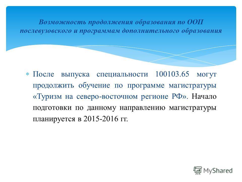 После выпуска специальности 100103.65 могут продолжить обучение по программе магистратуры «Туризм на северо-восточном регионе РФ». Начало подготовки по данному направлению магистратуры планируется в 2015-2016 гг. Возможность продолжения образования п