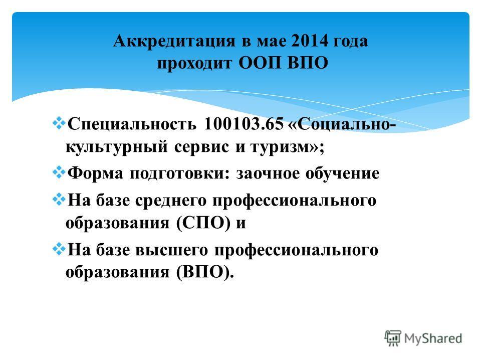 Специальность 100103.65 «Социально- культурный сервис и туризм»; Форма подготовки: заочное обучение На базе среднего профессионального образования (СПО) и На базе высшего профессионального образования (ВПО). Аккредитация в мае 2014 года проходит ООП