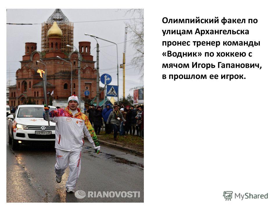 Олимпийский факел по улицам Архангельска пронес тренер команды «Водник» по хоккею с мячом Игорь Гапанович, в прошлом ее игрок.