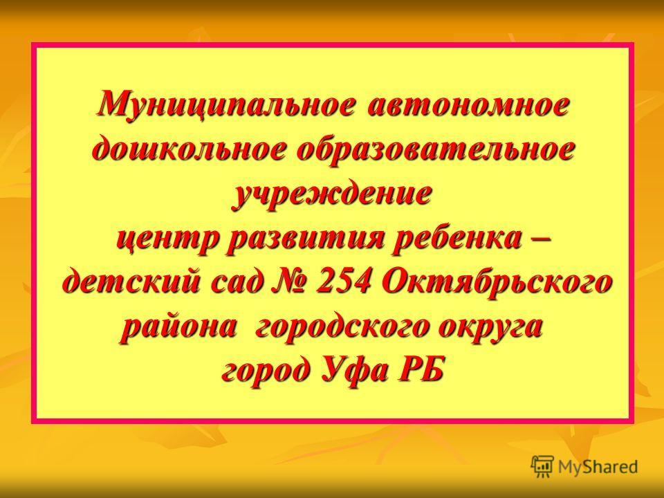 Муниципальное автономное дошкольное образовательное учреждение центр развития ребенка – детский сад 254 Октябрьского района городского округа город Уфа РБ