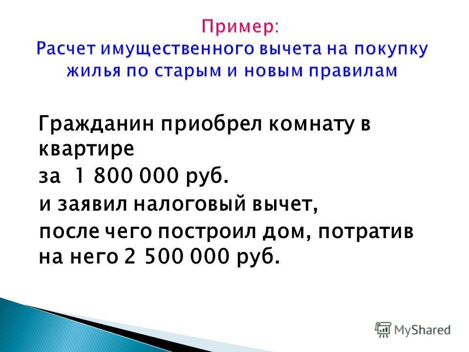 Гражданин приобрел комнату в квартире за 1 800 000 руб. и заявил налоговый вычет, после чего построил дом, потратив на него 2 500 000 руб.