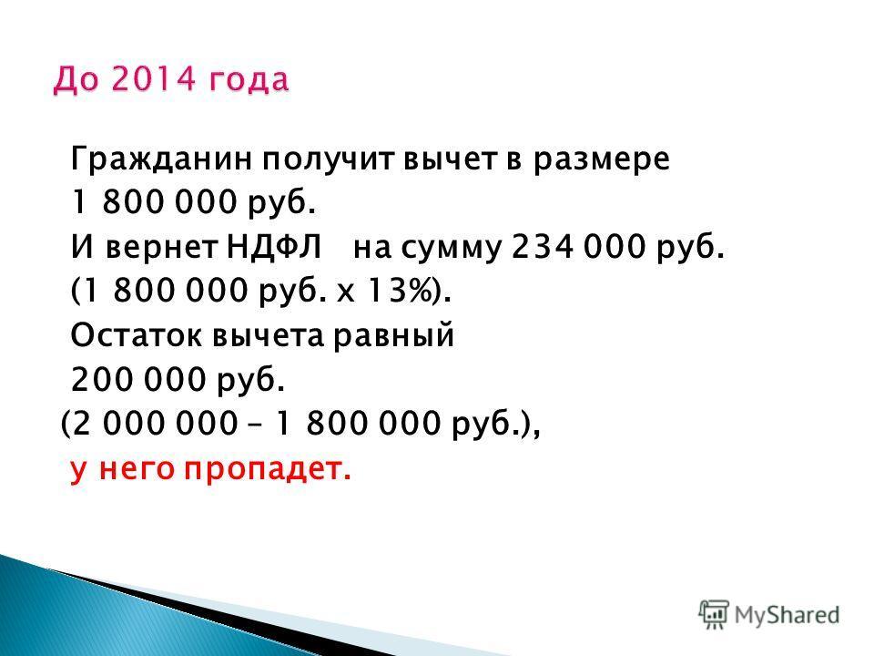 Гражданин получит вычет в размере 1 800 000 руб. И вернет НДФЛ на сумму 234 000 руб. (1 800 000 руб. х 13%). Остаток вычета равный 200 000 руб. (2 000 000 – 1 800 000 руб.), у него пропадет.