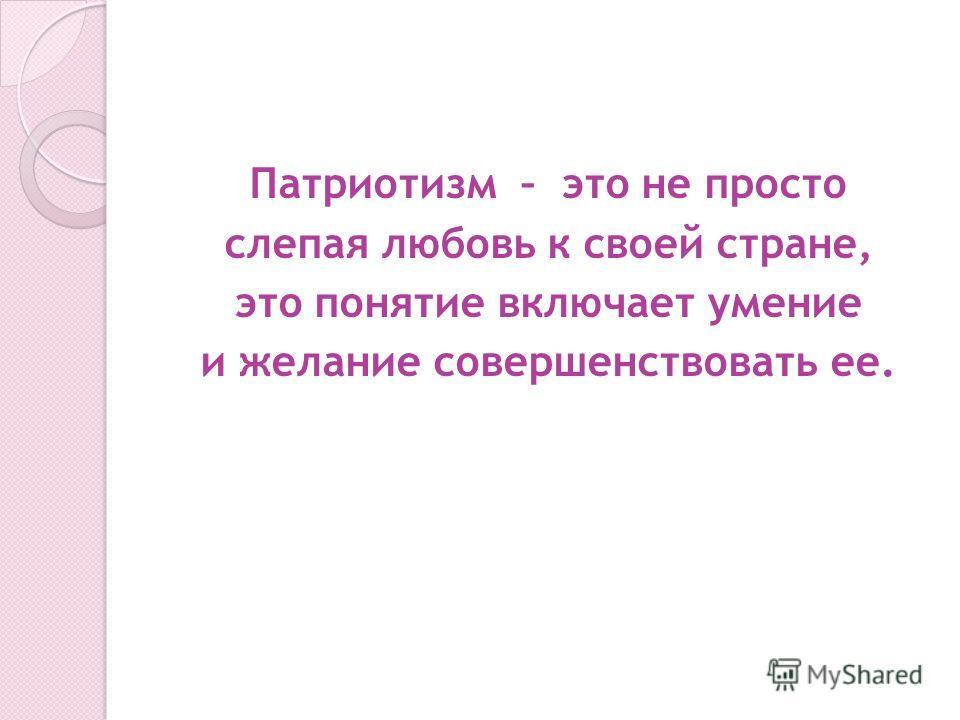 Патриотизм – это не просто слепая любовь к своей стране, это понятие включает умение и желание совершенствовать ее.