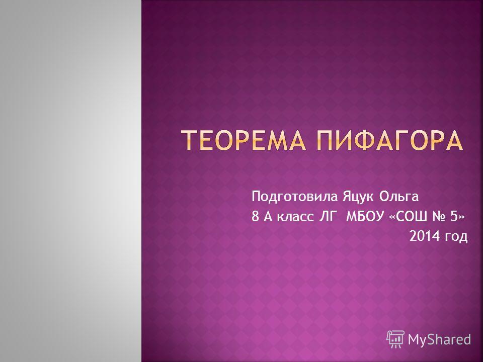 Подготовила Яцук Ольга 8 А класс ЛГ МБОУ «СОШ 5» 2014 год