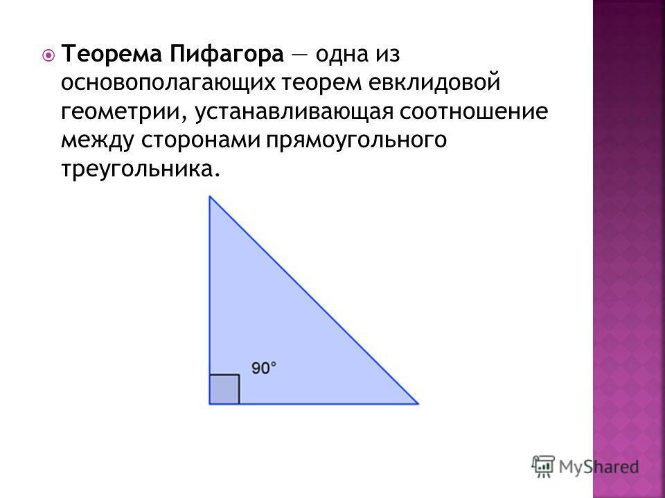 Теорема Пифагора одна из основополагающих теорем евклидовой геометрии, устанавливающая соотношение между сторонами прямоугольного треугольника.