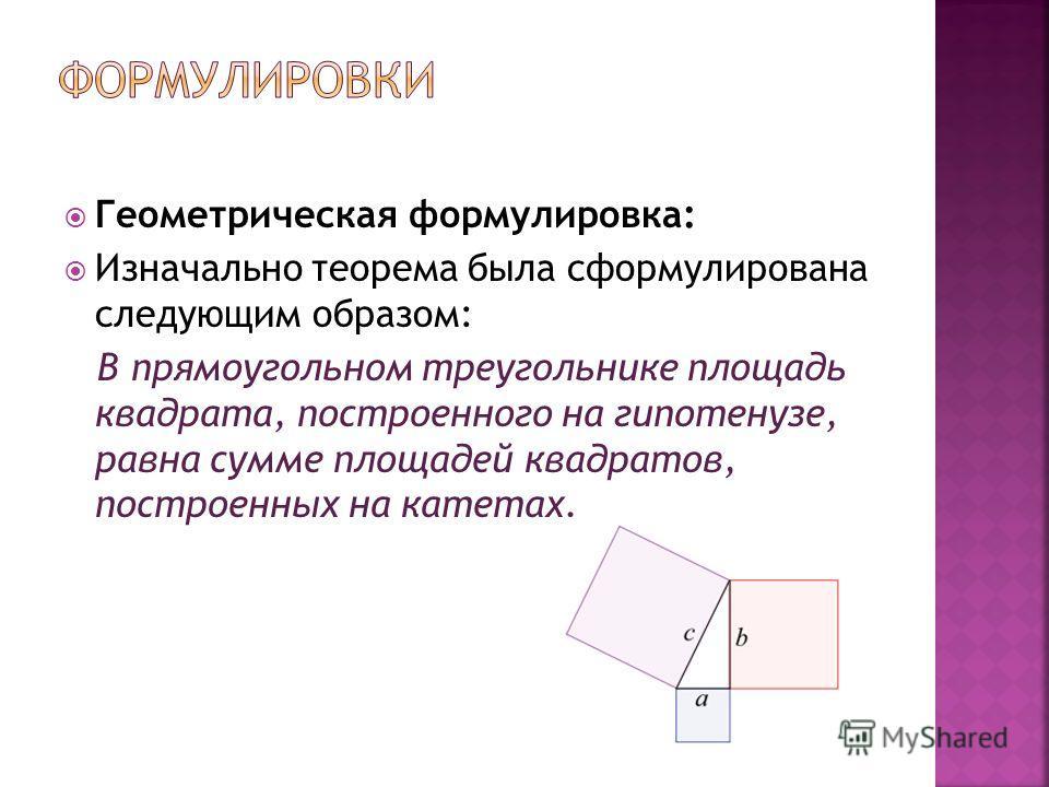 Геометрическая формулировка: Изначально теорема была сформулирована следующим образом: В прямоугольном треугольнике площадь квадрата, построенного на гипотенузе, равна сумме площадей квадратов, построенных на катетах.
