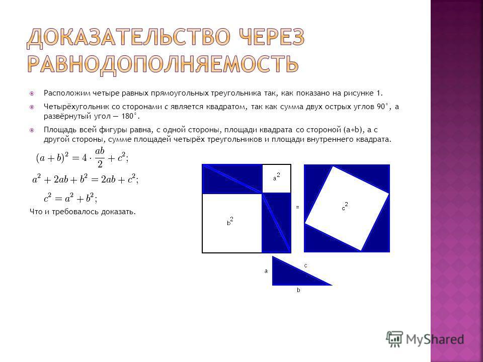 Расположим четыре равных прямоугольных треугольника так, как показано на рисунке 1. Четырёхугольник со сторонами c является квадратом, так как сумма двух острых углов 90°, а развёрнутый угол 180°. Площадь всей фигуры равна, с одной стороны, площади к