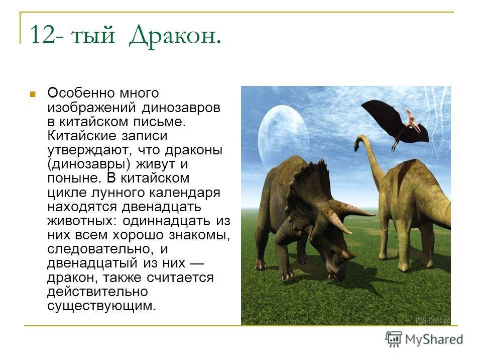 12- тый Дракон. Особенно много изображений динозавров в китайском письме. Китайские записи утверждают, что драконы (динозавры) живут и поныне. В китайском цикле лунного календаря находятся двенадцать животных: одиннадцать из них всем хорошо знакомы,