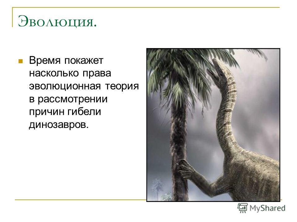 Эволюция. Время покажет насколько права эволюционная теория в рассмотрении причин гибели динозавров.
