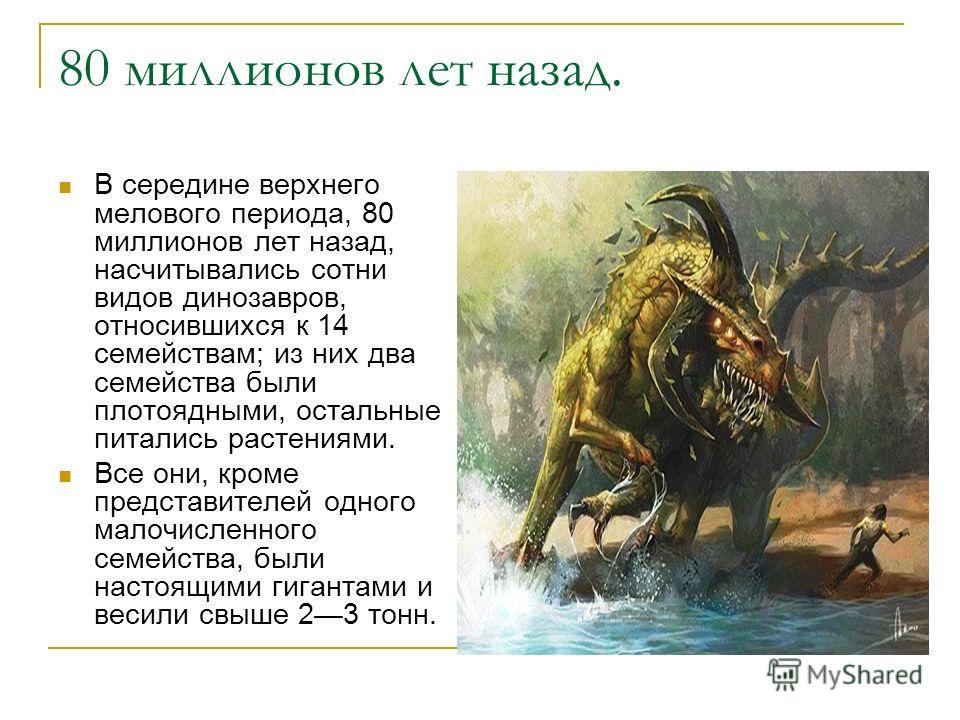 80 миллионов лет назад. В середине верхнего мелового периода, 80 миллионов лет назад, насчитывались сотни видов динозавров, относившихся к 14 семействам; из них два семейства были плотоядными, остальные питались растениями. Все они, кроме представите