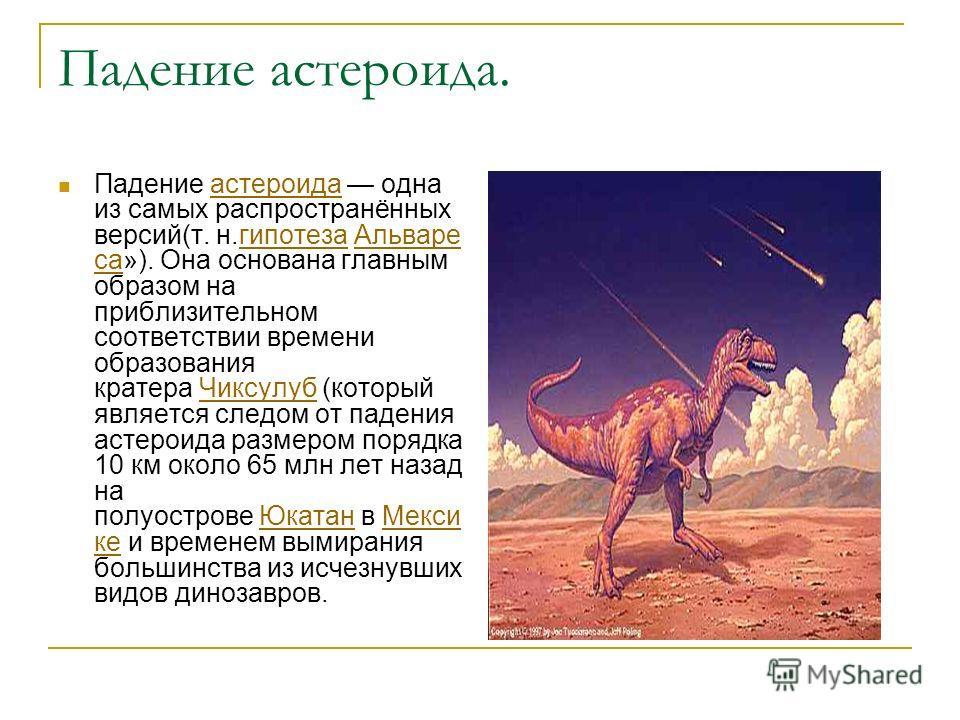 Падение астероида. Падение астероида одна из самых распространённых версий(т. н.гипотеза Альваре са»). Она основана главным образом на приблизительном соответствии времени образования кратера Чиксулуб (который является следом от падения астероида раз