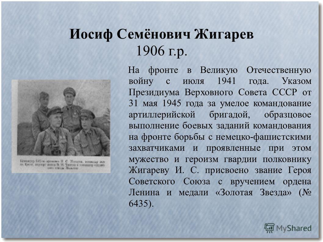 Иосиф Семёнович Жигарев 1906 г.р. На фронте в Великую Отечественную войну с июля 1941 года. Указом Президиума Верховного Совета СССР от 31 мая 1945 года за умелое командование артиллерийской бригадой, образцовое выполнение боевых заданий командования