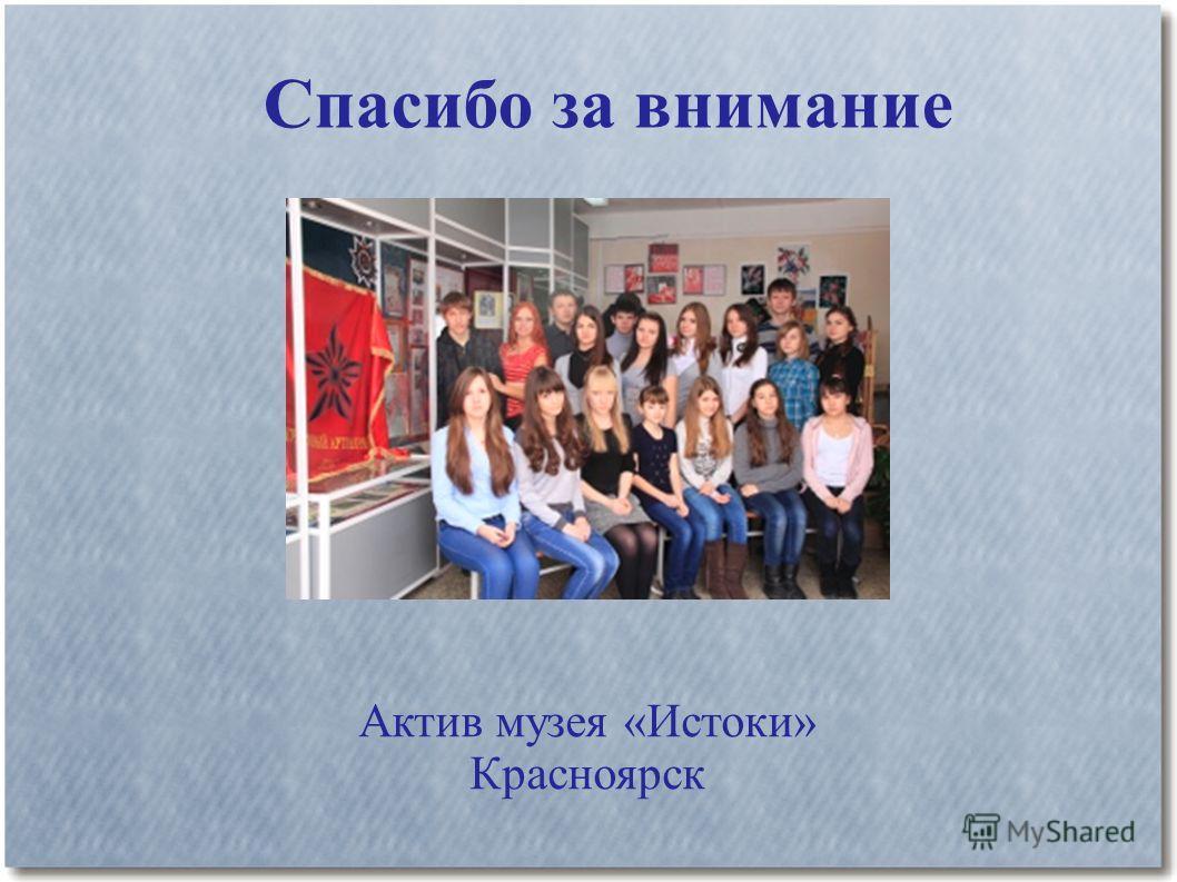 Спасибо за внимание Актив музея «Истоки» Красноярск