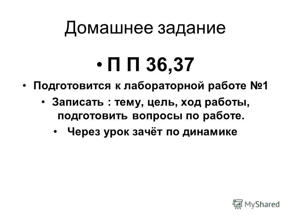 Домашнее задание П П 36,37 Подготовится к лабораторной работе 1 Записать : тему, цель, ход работы, подготовить вопросы по работе. Через урок зачёт по динамике