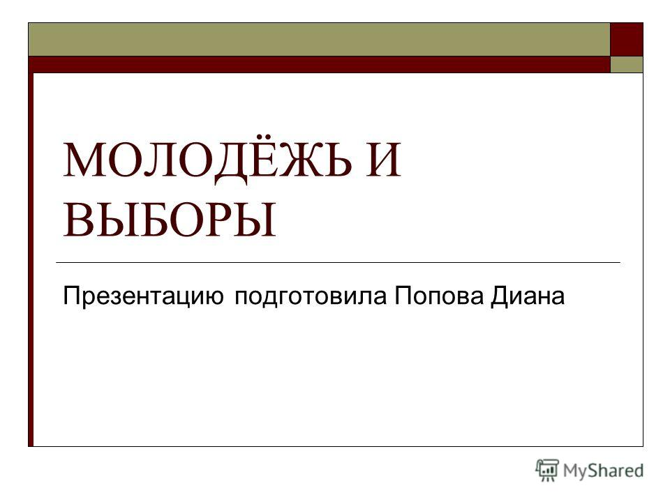 МОЛОДЁЖЬ И ВЫБОРЫ Презентацию подготовила Попова Диана