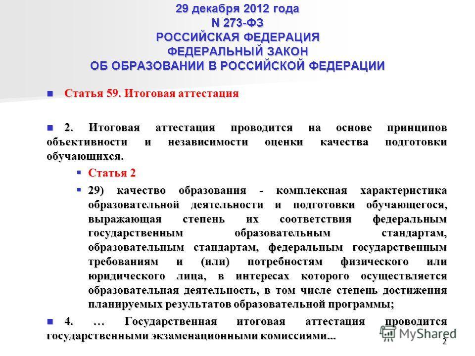 29 декабря 2012 года N 273-ФЗ РОССИЙСКАЯ ФЕДЕРАЦИЯ ФЕДЕРАЛЬНЫЙ ЗАКОН ОБ ОБРАЗОВАНИИ В РОССИЙСКОЙ ФЕДЕРАЦИИ Статья 59. Итоговая аттестация Статья 59. Итоговая аттестация 2. Итоговая аттестация проводится на основе принципов объективности и независимос