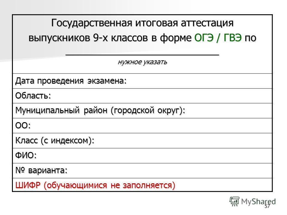 57 Государственная итоговая аттестация выпускников 9-х классов в форме ОГЭ / ГВЭ по ___________________________ нужное указать Дата проведения экзамена: Область: Муниципальный район (городской округ): ОО: Класс (с индексом): ФИО: варианта: варианта: