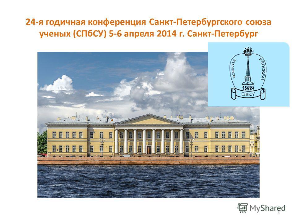 24-я годичная конференция Санкт-Петербургского союза ученых (СПбСУ) 5-6 апреля 2014 г. Санкт-Петербург 1