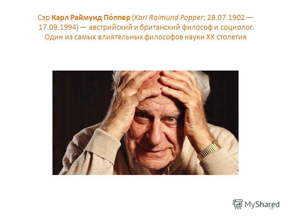 Сэр Карл Раймунд По́ппер (Karl Raimund Popper; 28.07.1902 17.09.1994) австрийский и британский философ и социолог. Один из самых влиятельных философов науки XX столетия 16