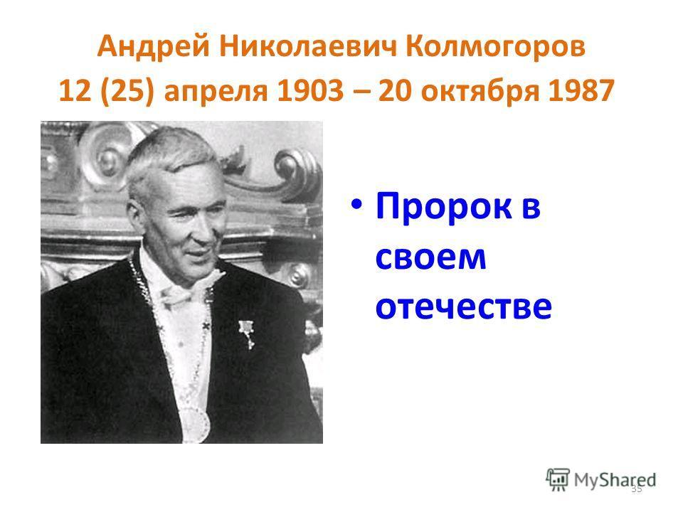 Андрей Николаевич Колмогоров 12 (25) апреля 1903 – 20 октября 1987 Пророк в своем отечестве 35
