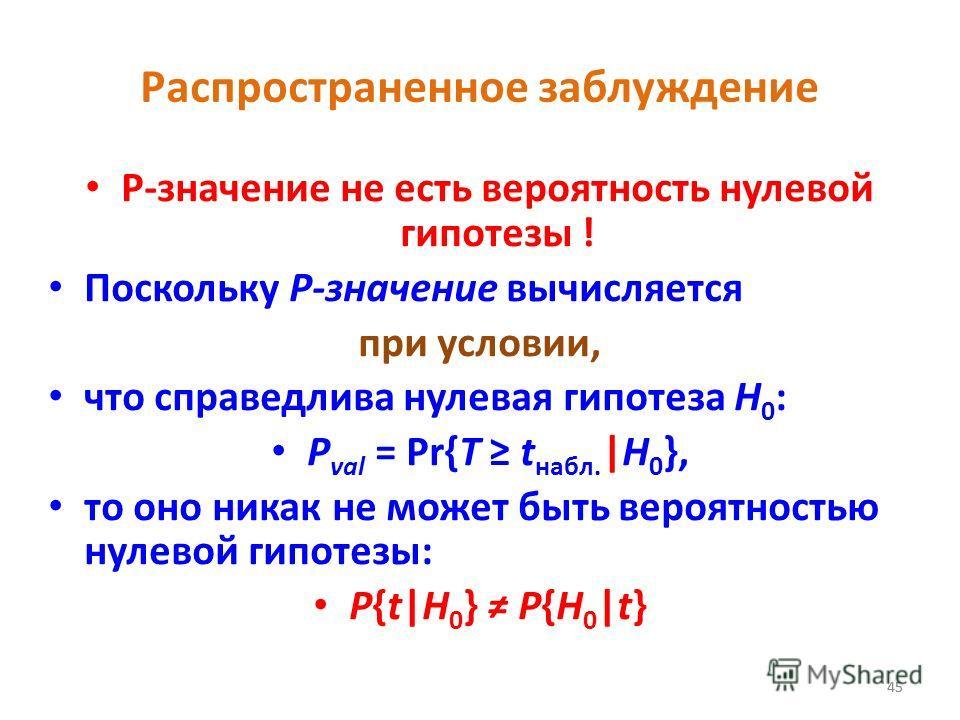 45 Распространенное заблуждение P-значение не есть вероятность нулевой гипотезы ! Поскольку P-значение вычисляется при условии, что справедлива нулевая гипотеза H 0 : P val = Pr{T t набл. |H 0 }, то оно никак не может быть вероятностью нулевой гипоте