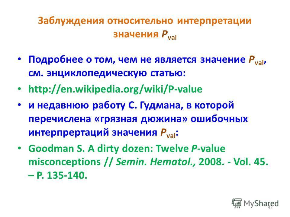 Заблуждения относительно интерпретации значения P val Подробнее о том, чем не является значение P val, см. энциклопедическую статью: http://en.wikipedia.org/wiki/P-value и недавнюю работу С. Гудмана, в которой перечислена «грязная дюжина» ошибочных и