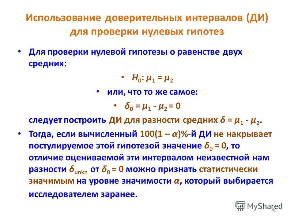 49 Использование доверительных интервалов (ДИ) для проверки нулевых гипотез Для проверки нулевой гипотезы о равенстве двух средних: H 0 : μ 1 = μ 2 или, что то же самое: δ 0 = μ 1 - μ 2 = 0 следует построить ДИ для разности средних δ = μ 1 - μ 2. Тог