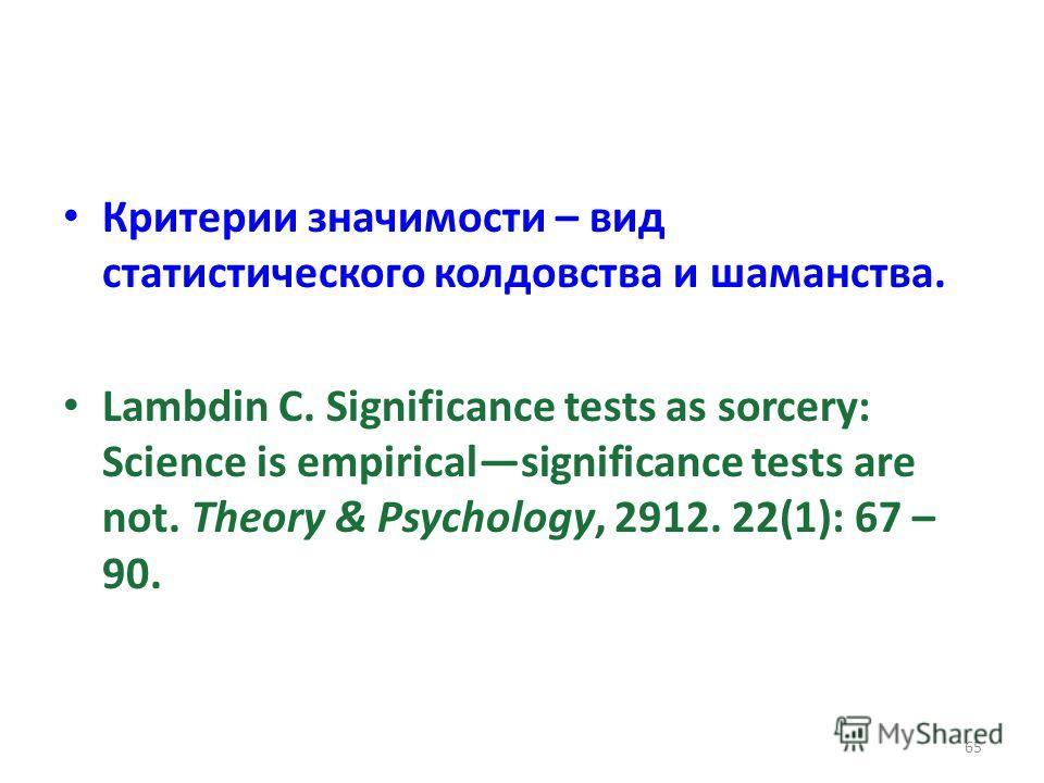 Критерии значимости – вид статистического колдовства и шаманства. Lambdin C. Significance tests as sorcery: Science is empiricalsignificance tests are not. Theory & Psychology, 2912. 22(1): 67 – 90. 65