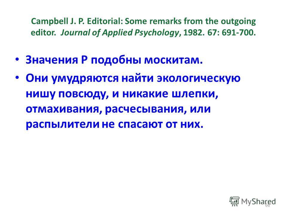 Campbell J. P. Editorial: Some remarks from the outgoing editor. Journal of Applied Psychology, 1982. 67: 691-700. Значения Р подобны москитам. Они умудряются найти экологическую нишу повсюду, и никакие шлепки, отмахивания, расчесывания, или распылит
