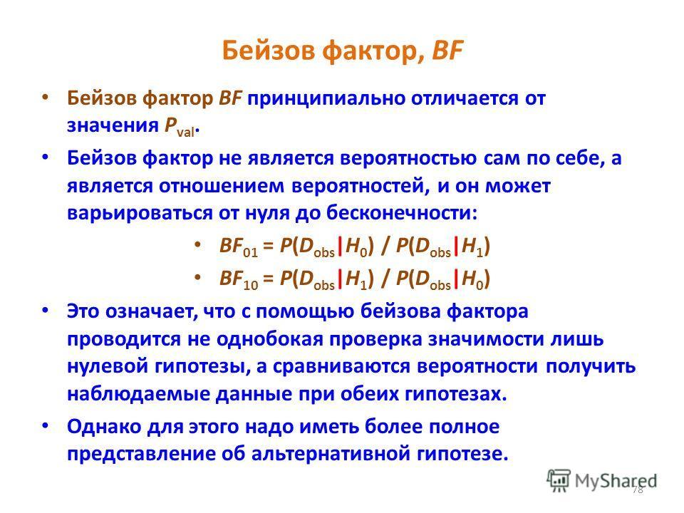 78 Бейзов фактор, BF Бейзов фактор BF принципиально отличается от значения Р val. Бейзов фактор не является вероятностью сам по себе, а является отношением вероятностей, и он может варьироваться от нуля до бесконечности: BF 01 = P(D obs |H 0 ) / P(D
