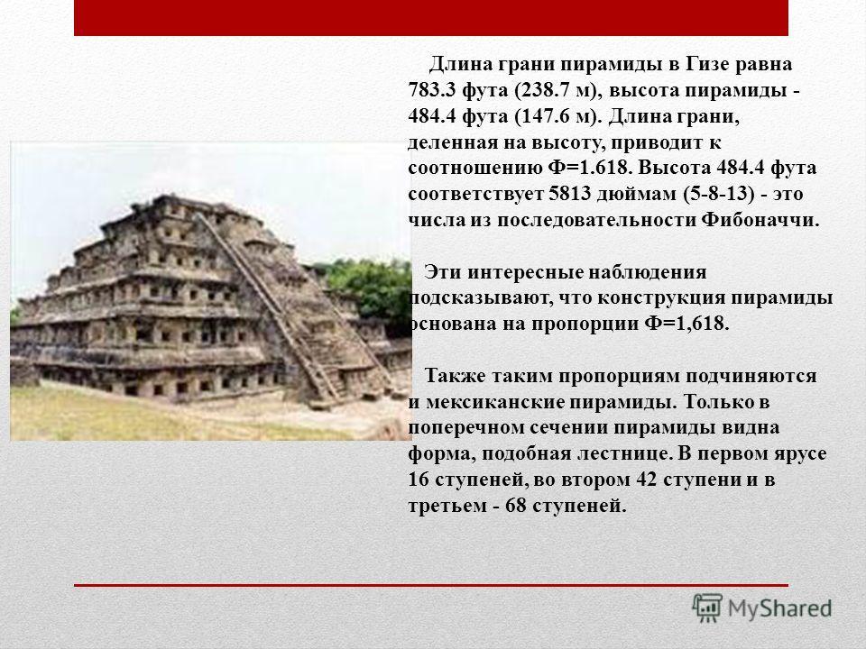 Длина грани пирамиды в Гизе равна 783.3 фута (238.7 м), высота пирамиды - 484.4 фута (147.6 м). Длина грани, деленная на высоту, приводит к соотношению Ф=1.618. Высота 484.4 фута соответствует 5813 дюймам (5-8-13) - это числа из последовательности Фи