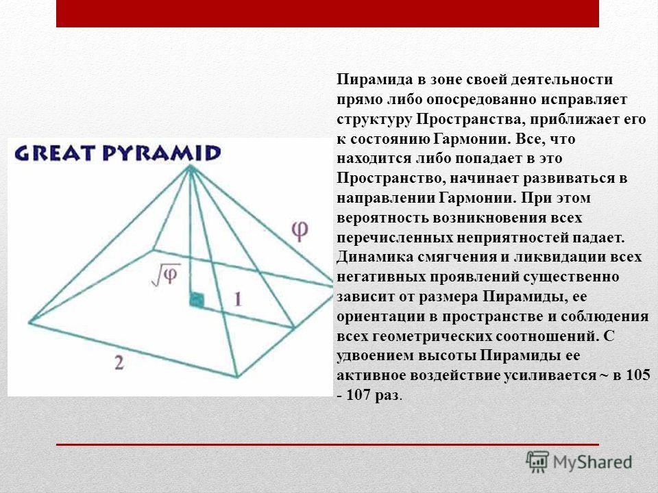 Пирамида в зоне своей деятельности прямо либо опосредованно исправляет структуру Пространства, приближает его к состоянию Гармонии. Все, что находится либо попадает в это Пространство, начинает развиваться в направлении Гармонии. При этом вероятность