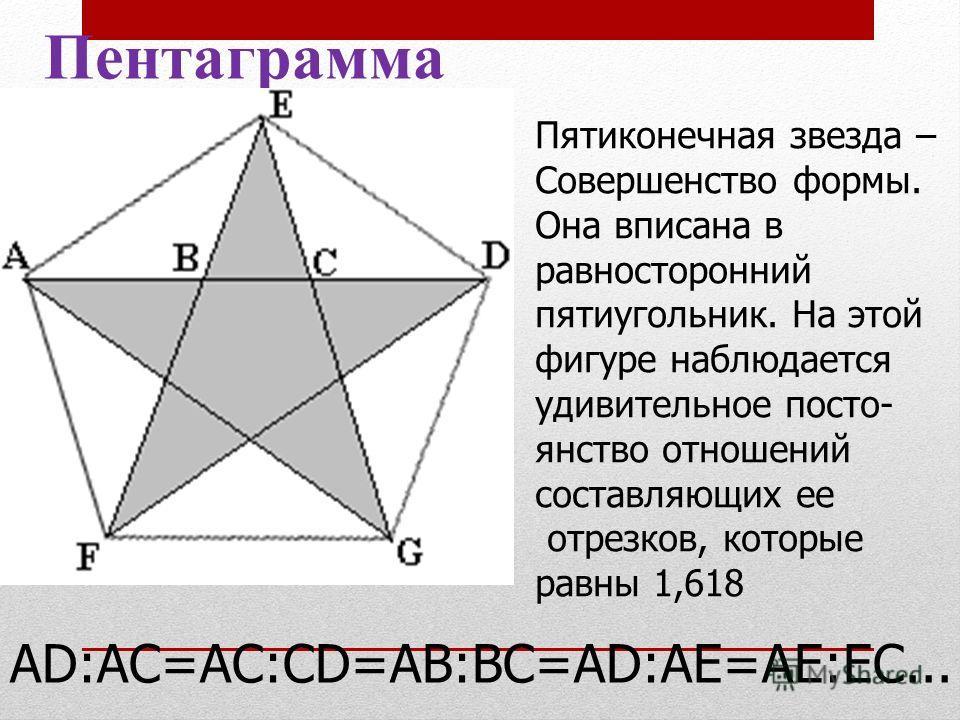 Пентаграмма АD:АС=АС:СD=АВ:ВС=АD:АЕ=АЕ:ЕС... Пятиконечная звезда – Совершенство формы. Она вписана в равносторонний пятиугольник. На этой фигуре наблюдается удивительное посто- янство отношений составляющих ее отрезков, которые равны 1,618