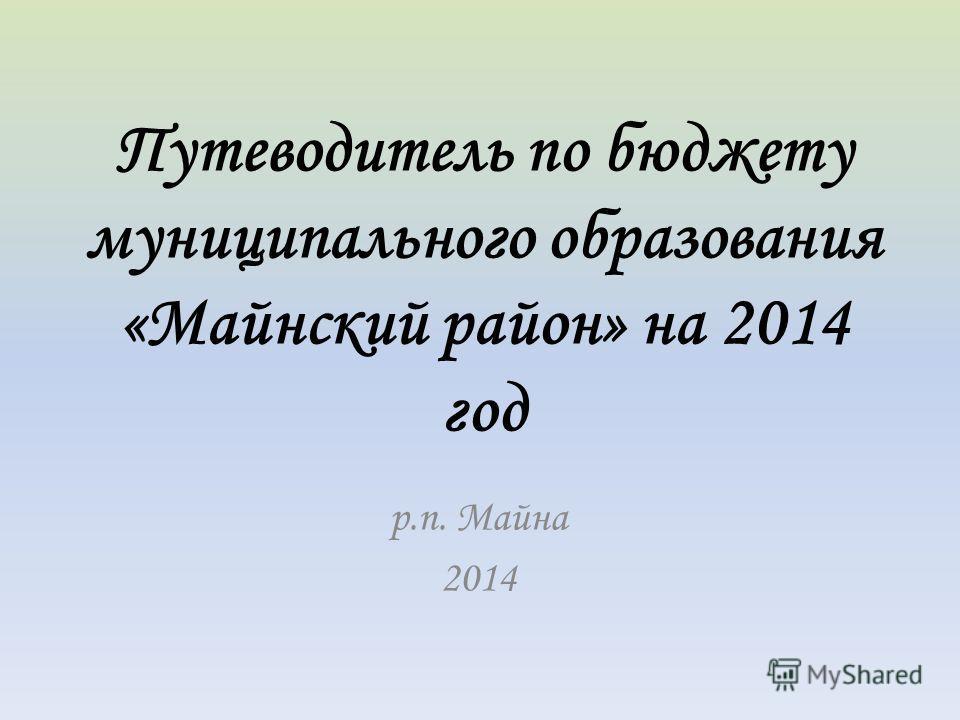 Путеводитель по бюджету муниципального образования «Майнский район» на 2014 год р.п. Майна 2014