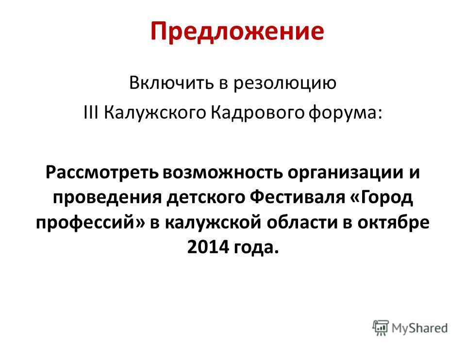 Предложение Включить в резолюцию III Калужского Кадрового форума: Рассмотреть возможность организации и проведения детского Фестиваля «Город профессий» в калужской области в октябре 2014 года.
