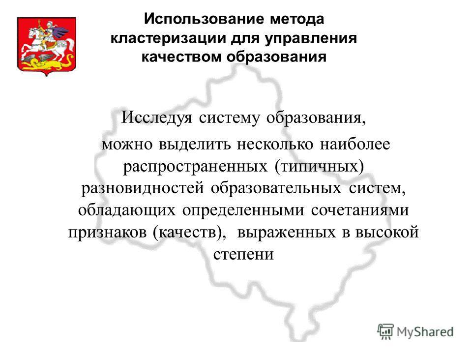 Московская область Использование метода кластеризации для управления качеством образования Исследуя систему образования, можно выделить несколько наиболее распространенных (типичных) разновидностей образовательных систем, обладающих определенными соч